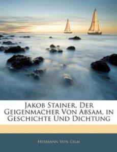 Gilm, Hermann von Jakob Stainer, Der Geigenmacher von Absam in Geschichte und Dichtung